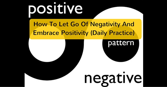 How To Let Go Of Negativity And Embrace Positivity (Daily Practice)