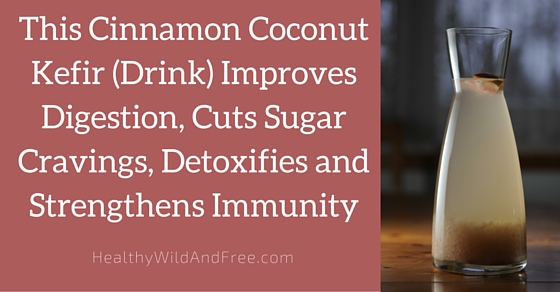 This Cinnamon Coconut Kefir Improves Digestion, Cuts Sugar Cravings, Detoxifies and Strengthens Immunity