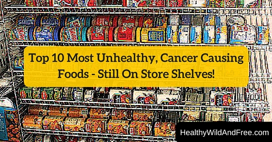 Top 10 Most Unhealthy, Cancer-Causing Foods – Still On Shelves!